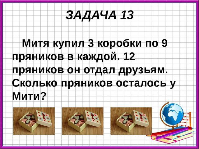 ЗАДАЧА 13 Митя купил 3 коробки по 9 пряников в каждой. 12 пряников он отдал д...