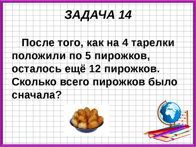 ЗАДАЧА 14 После того, как на 4 тарелки положили по 5 пирожков, осталось ещё 1...