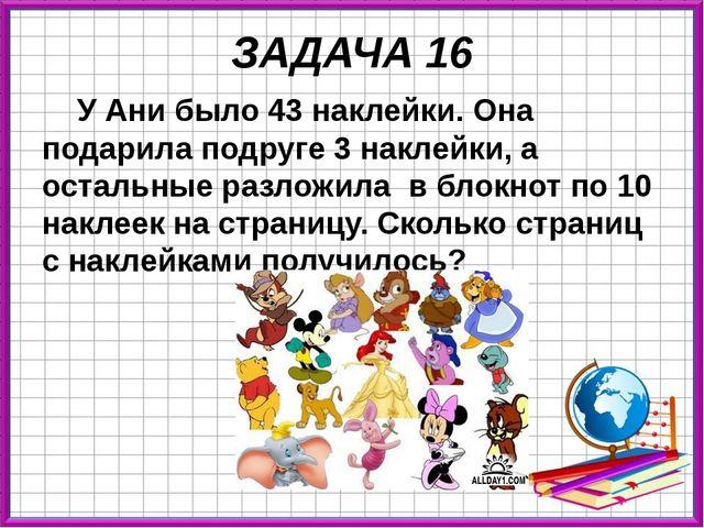ЗАДАЧА 16 У Ани было 43 наклейки. Она подарила подруге 3 наклейки, а остальны...