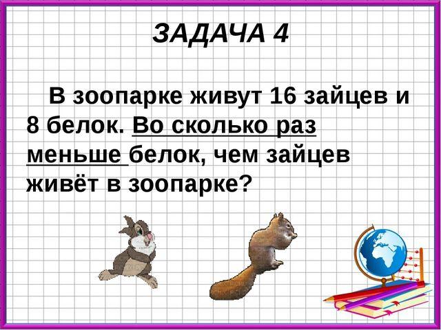 ЗАДАЧА 4 В зоопарке живут 16 зайцев и 8 белок. Во сколько раз меньше белок, ч...