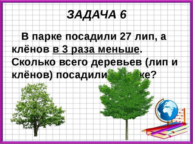 ЗАДАЧА 6 В парке посадили 27 лип, а клёнов в 3 раза меньше. Сколько всего дер...