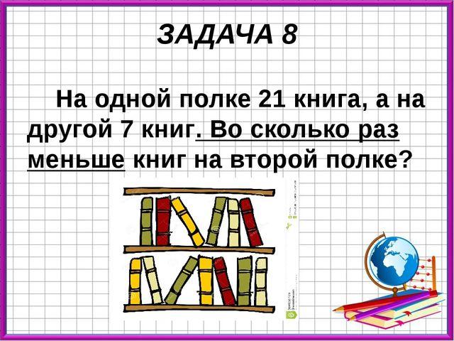 ЗАДАЧА 8 На одной полке 21 книга, а на другой 7 книг. Во сколько раз меньше к...