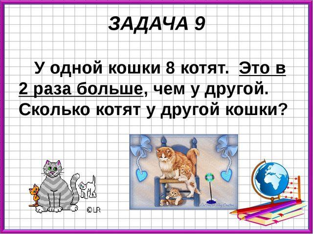 ЗАДАЧА 9 У одной кошки 8 котят. Это в 2 раза больше, чем у другой. Сколько ко...
