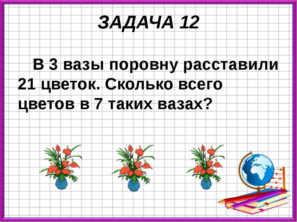 ЗАДАЧА 12 В 3 вазы поровну расставили 21 цветок. Сколько всего цветов в 7 так...