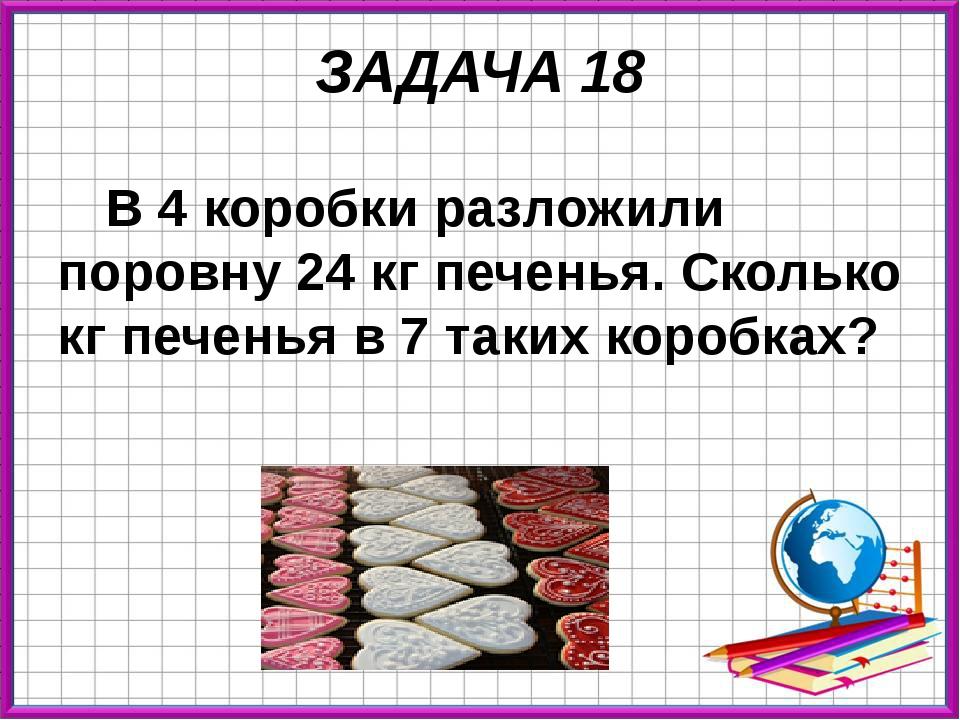 ЗАДАЧА 18 В 4 коробки разложили поровну 24 кг печенья. Сколько кг печенья в 7...
