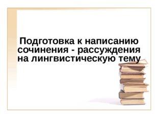 Подготовка к написанию сочинения - рассуждения на лингвистическую тему