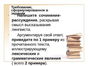 Требование, сформулированное в задании Напишите сочинение-рассуждение, раскры