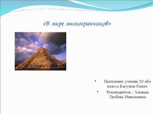 «В мире многогранников» Выполнил: ученик 10 «Б» класса Касумов Рамиз Руководи
