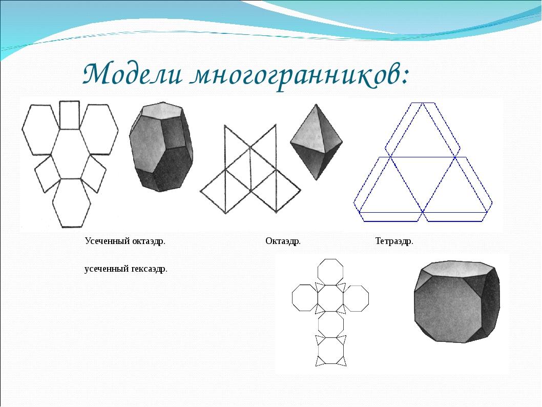 Модели многогранников: Усеченный октаэдр. Октаэдр. Тетраэдр. усеченный гекса...