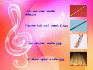 Қазақ халқының аспабы сыбызғы Түрікмен халқының аспабы түйдік Қырғыздардың ас