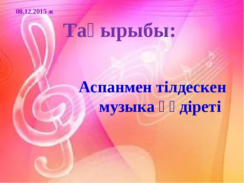 Тақырыбы: Аспанмен тілдескен музыка құдіреті 08.12.2015 ж