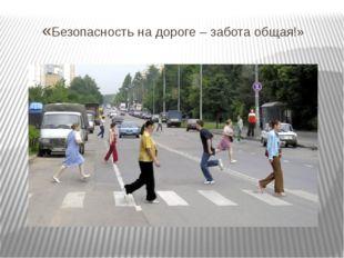 «Безопасность на дороге – забота общая!»