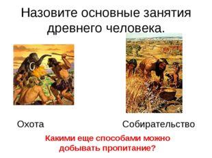 Назовите основные занятия древнего человека. Охота Собирательство Какими еще