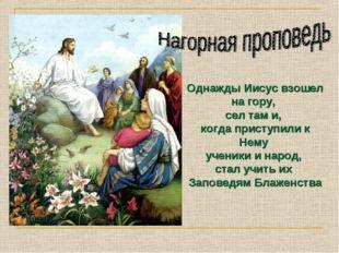 Однажды Иисус взошел на гору, сел там и, когда приступили к Нему ученики и н