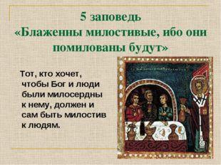 5 заповедь «Блаженны милостивые, ибо они помилованы будут» Тот, кто хочет, чт