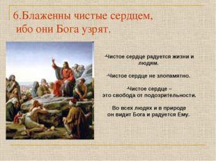 6.Блаженны чистые сердцем, ибо они Бога узрят. Чистое сердце радуется жизни и
