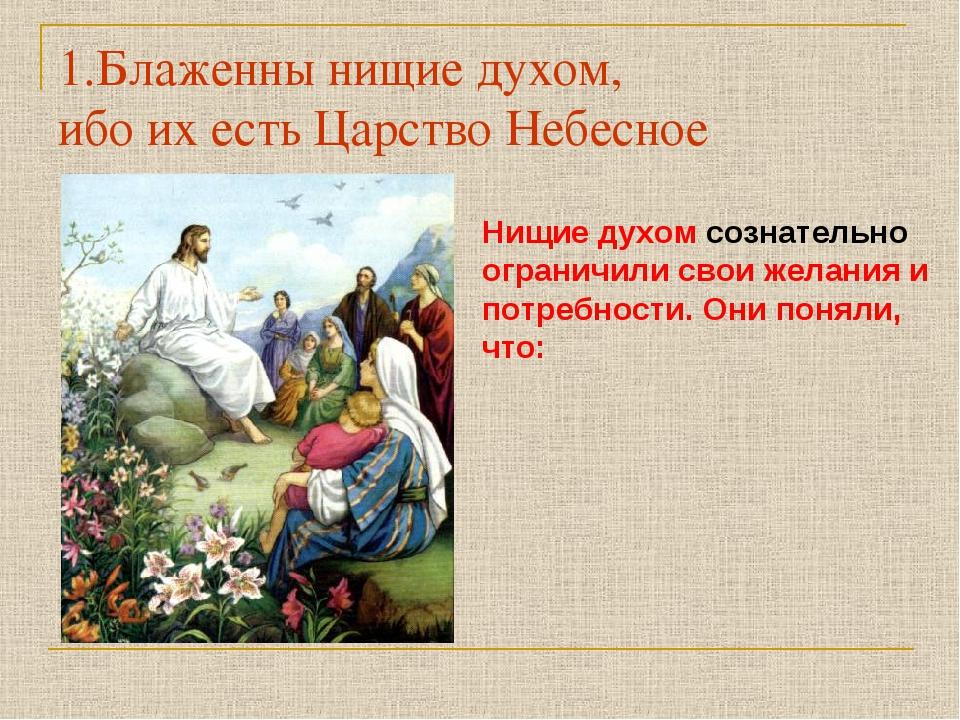 1.Блаженны нищие духом, ибо их есть Царство Небесное Нищие духом сознательно...