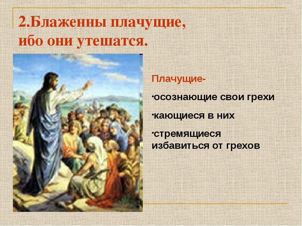 2.Блаженны плачущие, ибо они утешатся. Плачущие- осознающие свои грехи кающие...