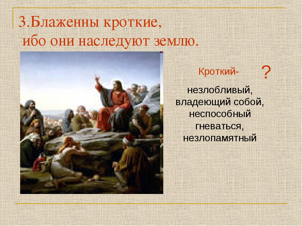 3.Блаженны кроткие, ибо они наследуют землю. Кроткий- незлобливый, владеющий...