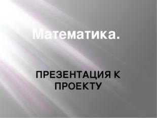 Математика. ПРЕЗЕНТАЦИЯ К ПРОЕКТУ