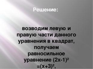 Решение: возводим левую и правую части данного уравнения в квадрат, получаем