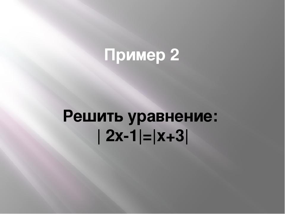 Пример 2 Решить уравнение: | 2x-1|=|x+3|