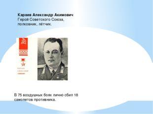 Караев Александр Акимович  Герой Советского Союза,  полковник, лётчик. В 7