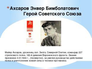 Ахсаров Энвер Бимболатович  Герой Советского Союза Майор Ахсаров, уроженец с