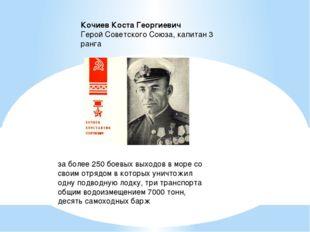 Кочиев Коста Георгиевич  Герой Советского Союза, капитан 3 ранга за более 2