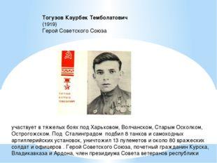 Тогузов Каурбек Темболатович  (1919) Герой Советского Союза участвует в тя