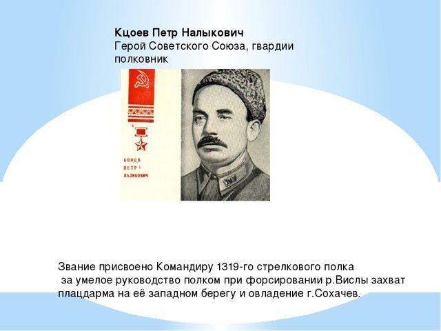 Кцоев Петр Налыкович  Герой Советского Союза, гвардии полковник Звание прис...