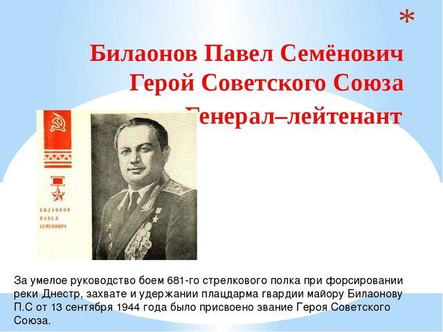 Билаонов Павел Семёнович  Герой Советского Союза  Генерал–лейтенант  За у...