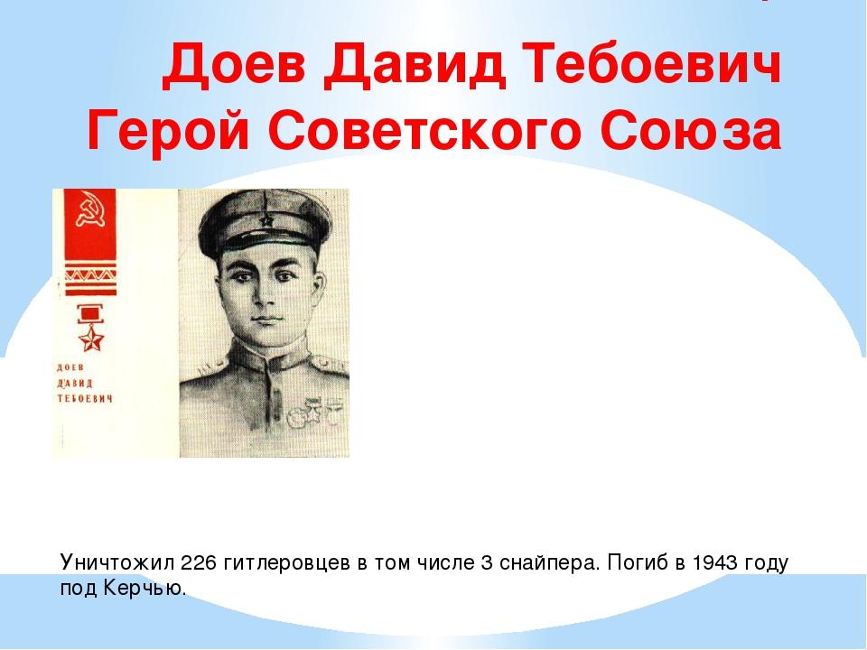 Доев Давид Тебоевич Герой Советского Союза  Уничтожил 226 гитлеровцев в то...