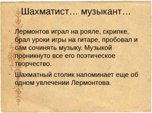 Шахматист… музыкант… Лермонтов играл на рояле, скрипке, брал уроки игры на ги