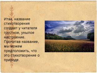 Итак, название стихотворения создает у читателя грустное, унылое настроение.