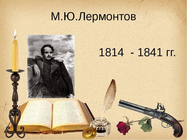 М.Ю.Лермонтов 1814 - 1841 гг.
