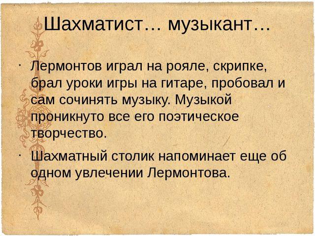 Шахматист… музыкант… Лермонтов играл на рояле, скрипке, брал уроки игры на ги...