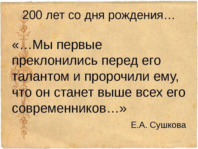200 лет со дня рождения… «…Мы первые преклонились перед его талантом и пророч...