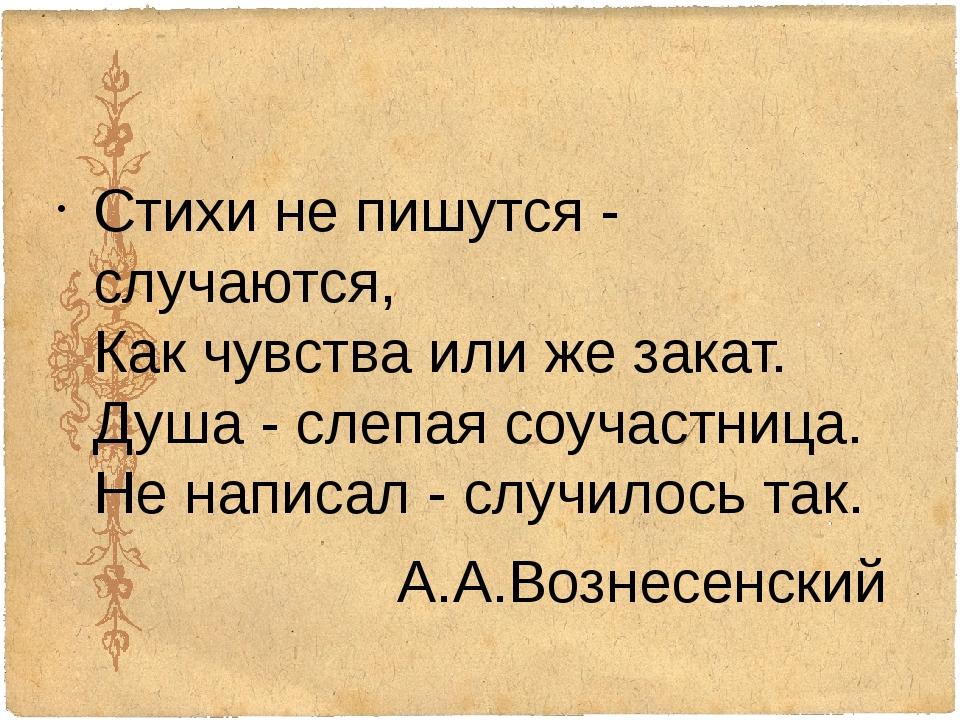 Стихи не пишутся - случаются, Как чувства или же закат. Душа - слепая соучас...