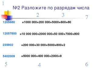 №2 Разложите по разрядам числа 1205680 12057800 235802 5402009 =1000 000+200