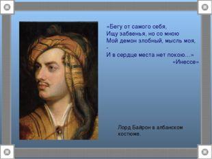 Лорд Байрон в албанском костюме. «Бегу от самого себя, Ищу забвенья, но со мн