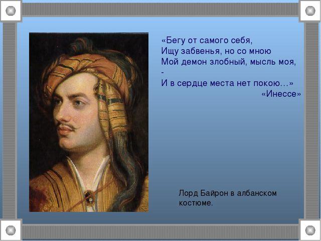 Лорд Байрон в албанском костюме. «Бегу от самого себя, Ищу забвенья, но со мн...
