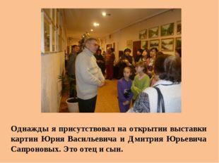 Однажды я присутствовал на открытии выставки картин Юрия Васильевича и Дмитри