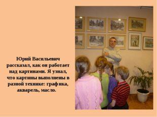 Юрий Васильевич рассказал, как он работает над картинами. Я узнал, что картин