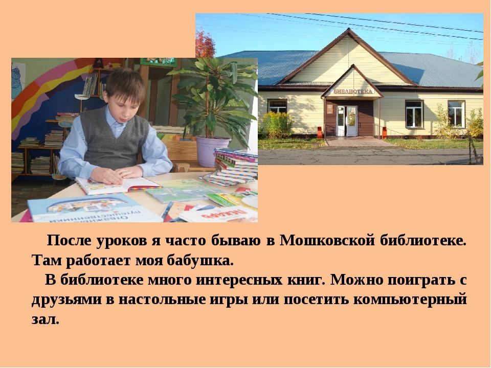 После уроков я часто бываю в Мошковской библиотеке. Там работает моя бабушка...