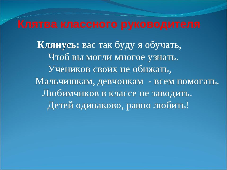 Клятва классного руководителя Клянусь: вас так буду я обучать, Чтоб вы могли...