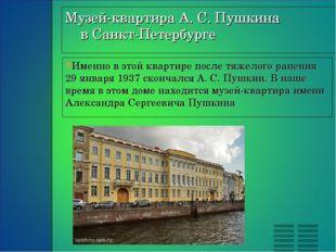 Именно в этой квартире после тяжелого ранения 29 января 1937 скончался А. С.