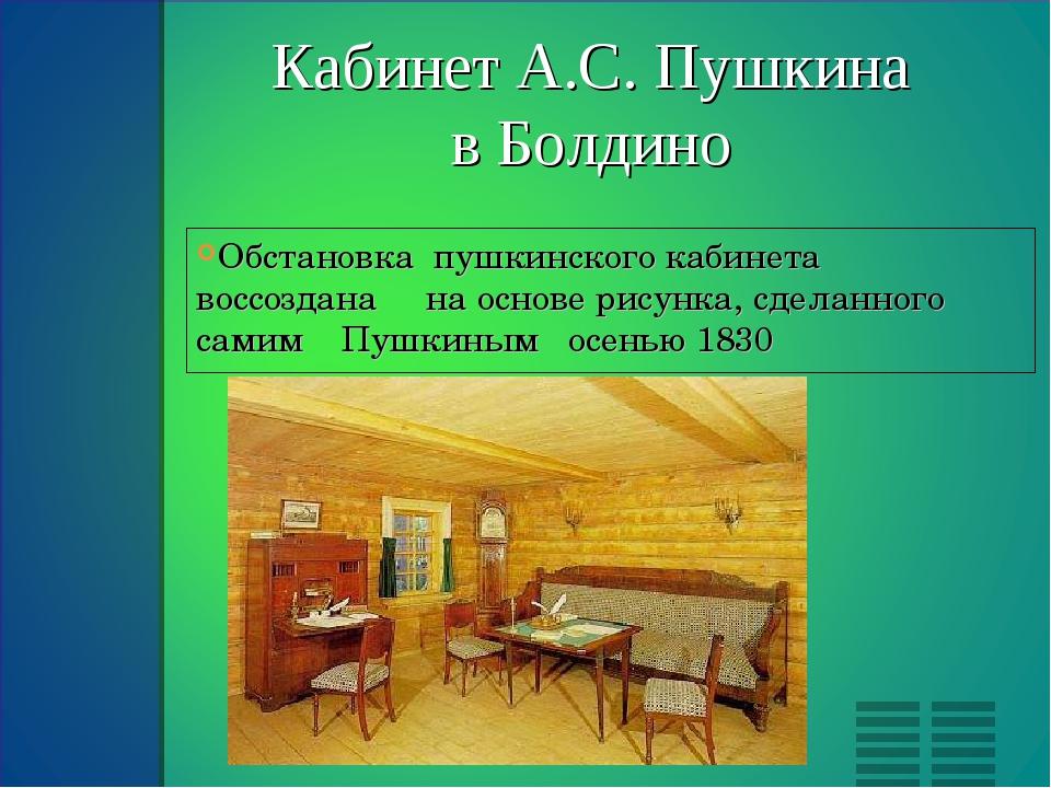 Обстановка  пушкинского кабинета   воссоздана     на основе рисунка, сделанно...