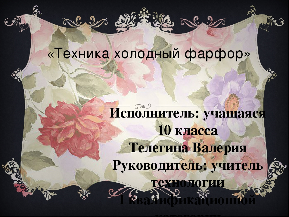 «Техника холодный фарфор» Исполнитель: учащаяся 10 класса Телегина Валерия Ру...