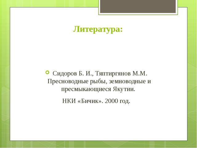 Литература: Сидоров Б. И., Тяптиргянов М.М. Пресноводные рыбы, земноводные и...